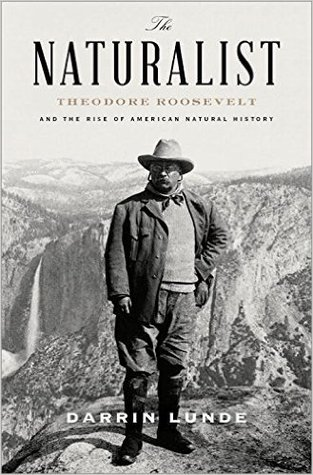 The Naturalist: Theodore Roosevelt and the Triumph of American Natural History